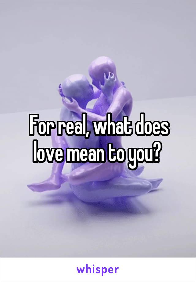 For real, what does love mean to you?