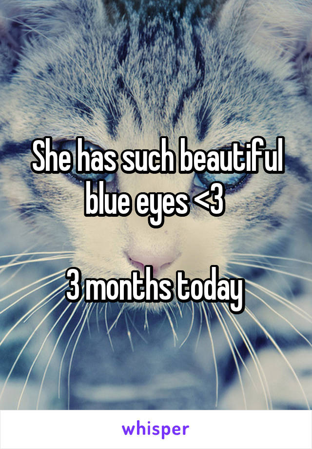 She has such beautiful blue eyes <3   3 months today