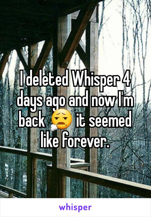 I deleted Whisper 4 days ago and now I'm back 😧 it seemed like forever.