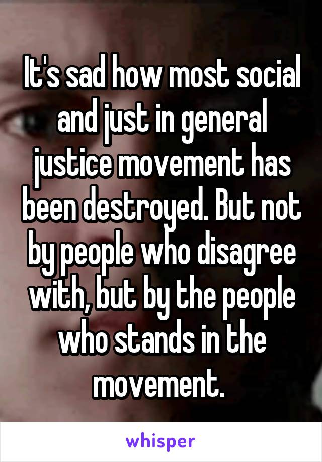 It's sad how most social and just in general justice movement has been destroyed. But not by people who disagree with, but by the people who stands in the movement.