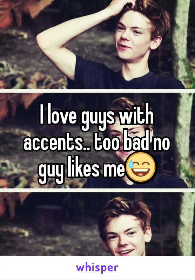 I love guys with accents.. too bad no guy likes me😅