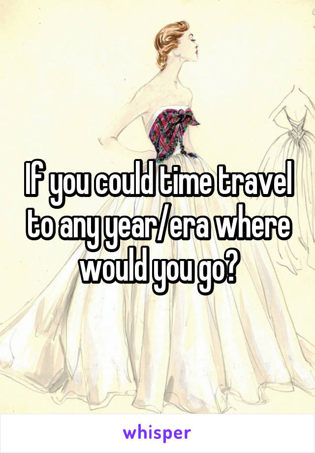 If you could time travel to any year/era where would you go?