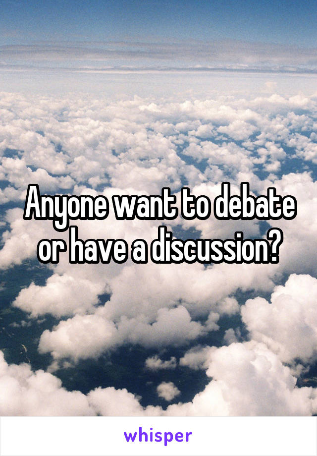 Anyone want to debate or have a discussion?