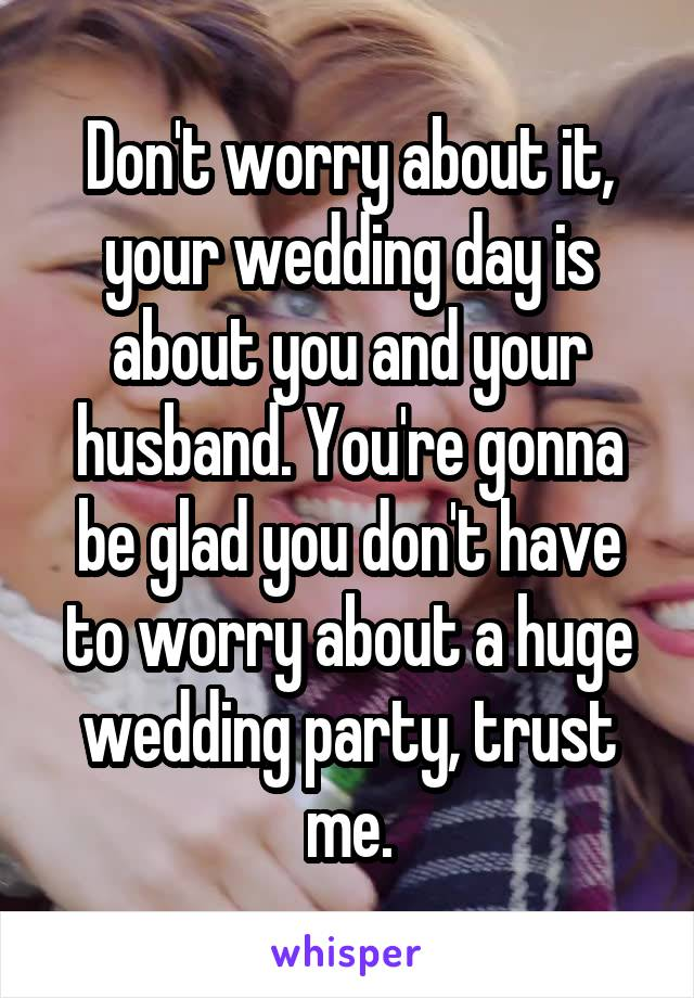Don't worry about it, your wedding day is about you and your husband. You're gonna be glad you don't have to worry about a huge wedding party, trust me.