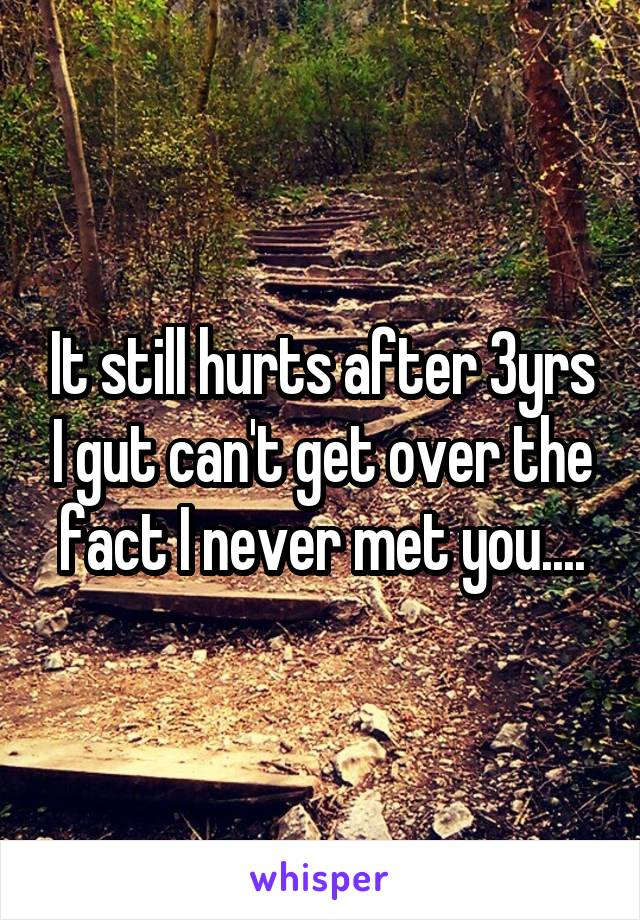 It still hurts after 3yrs I gut can't get over the fact I never met you....