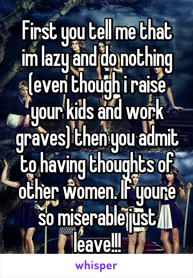 First you tell me that im lazy and do nothing (even though i raise your kids and work graves) then you admit to having thoughts of other women. If youre so miserable just leave!!!