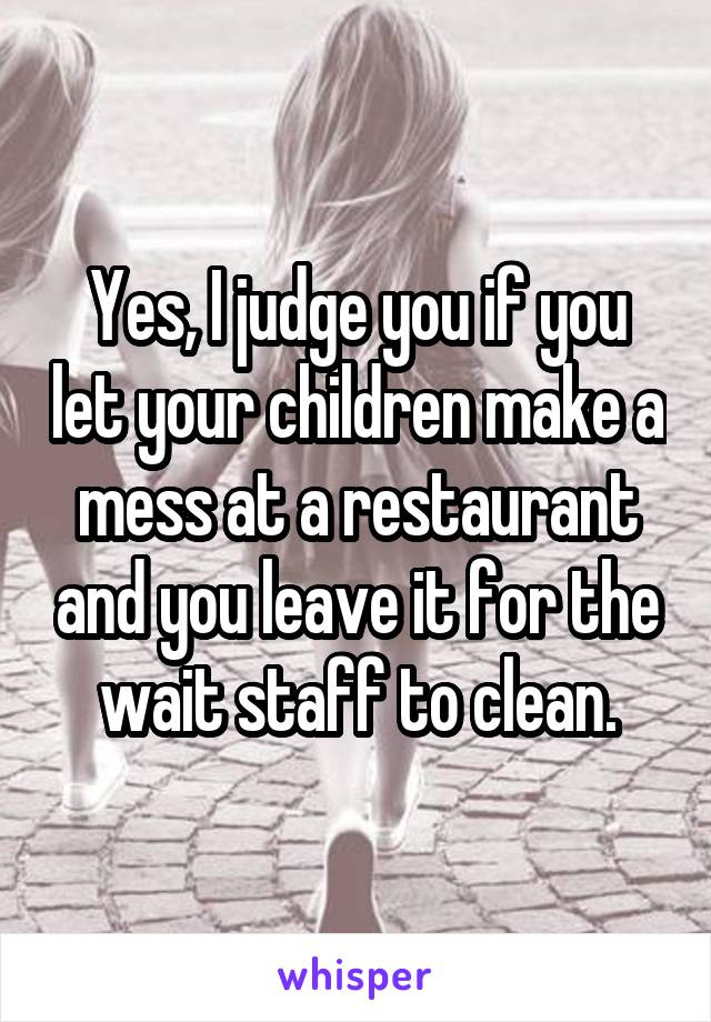 Yes, I judge you if you let your children make a mess at a restaurant and you leave it for the wait staff to clean.