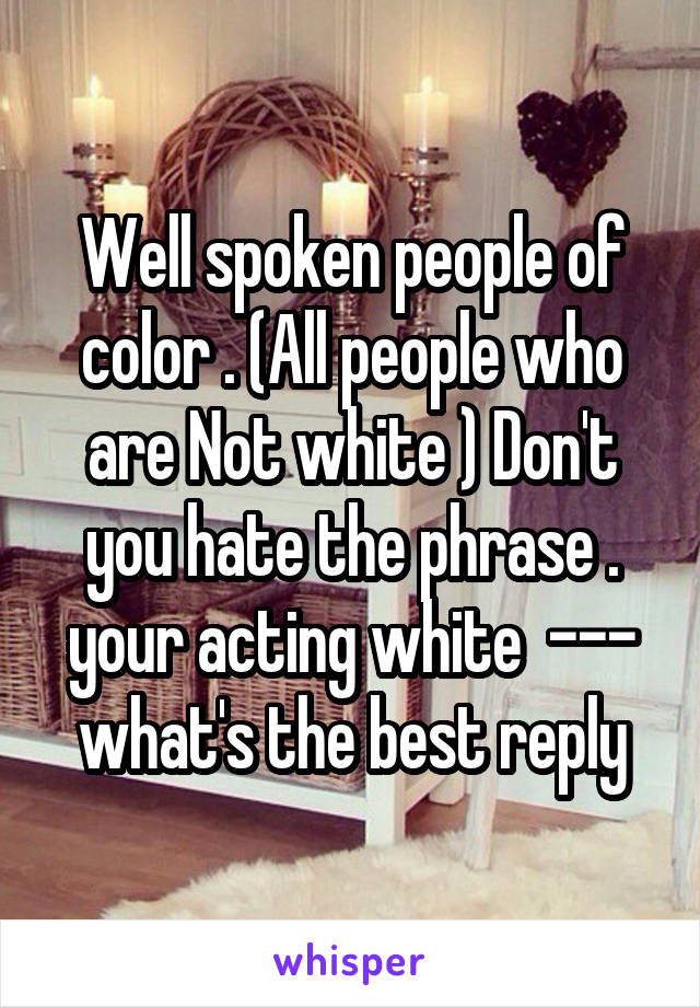 Well spoken people of color . (All people who are Not white ) Don't you hate the phrase . your acting white  --- what's the best reply