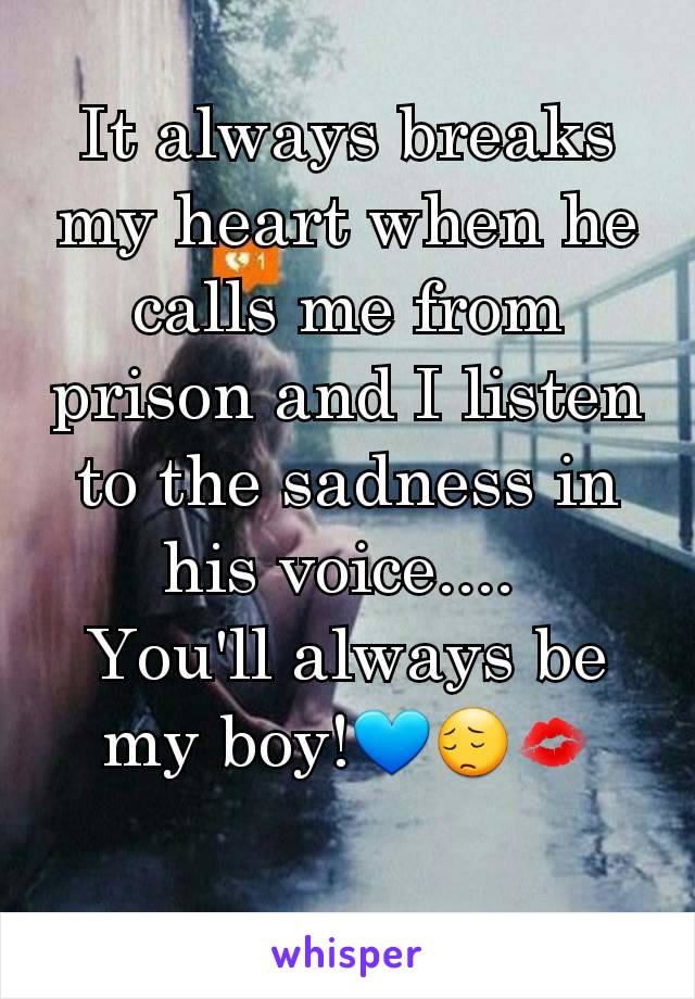It always breaks my heart when he calls me from prison and I listen to the sadness in his voice....  You'll always be my boy!💙😔💋