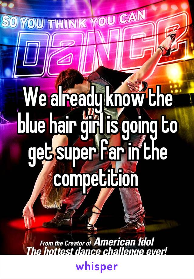 We already know the blue hair girl is going to get super far in the competition
