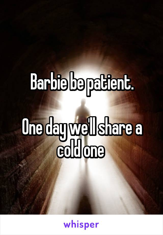 Barbie be patient.  One day we'll share a cold one