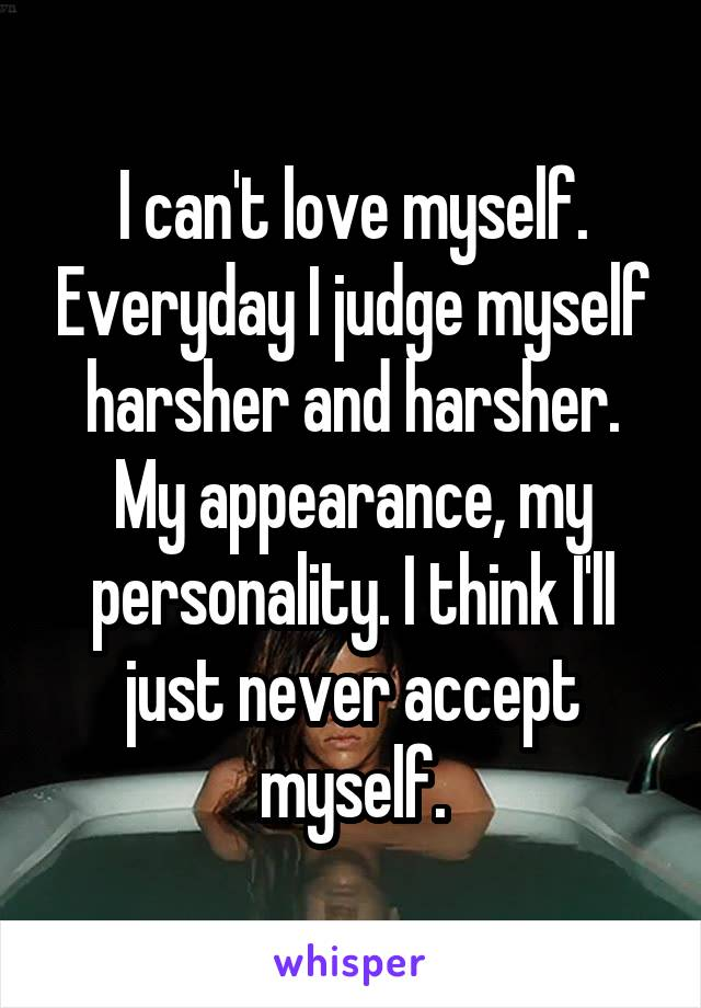 I can't love myself. Everyday I judge myself harsher and harsher. My appearance, my personality. I think I'll just never accept myself.