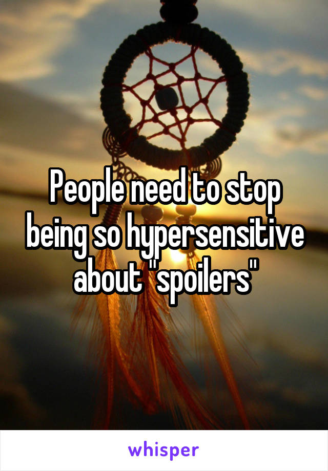 "People need to stop being so hypersensitive about ""spoilers"""