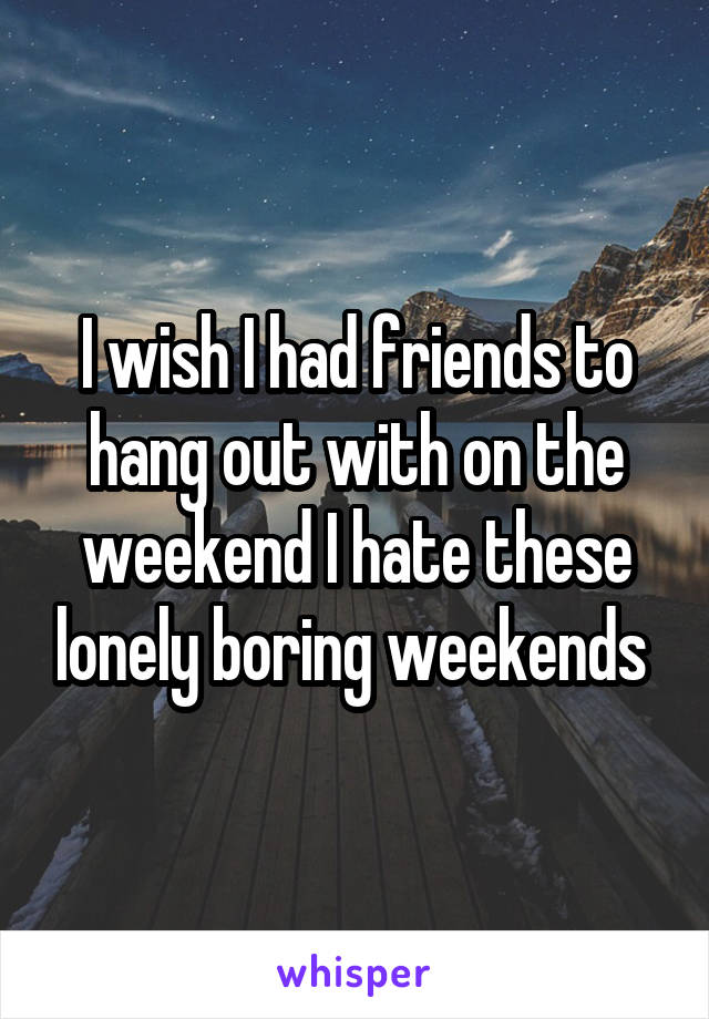 I wish I had friends to hang out with on the weekend I hate these lonely boring weekends