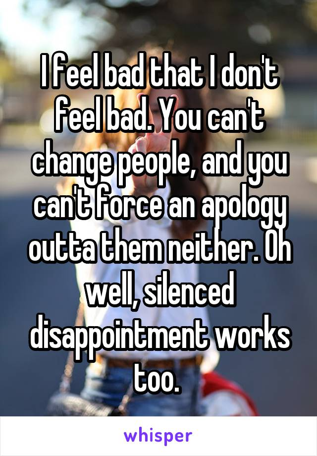 I feel bad that I don't feel bad. You can't change people, and you can't force an apology outta them neither. Oh well, silenced disappointment works too.