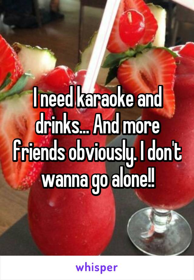I need karaoke and drinks... And more friends obviously. I don't wanna go alone!!