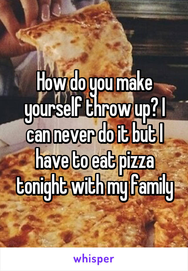 How do you make yourself throw up? I can never do it but I have to eat pizza tonight with my family