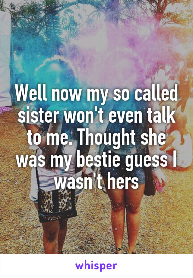 Well now my so called sister won't even talk to me. Thought she was my bestie guess I wasn't hers