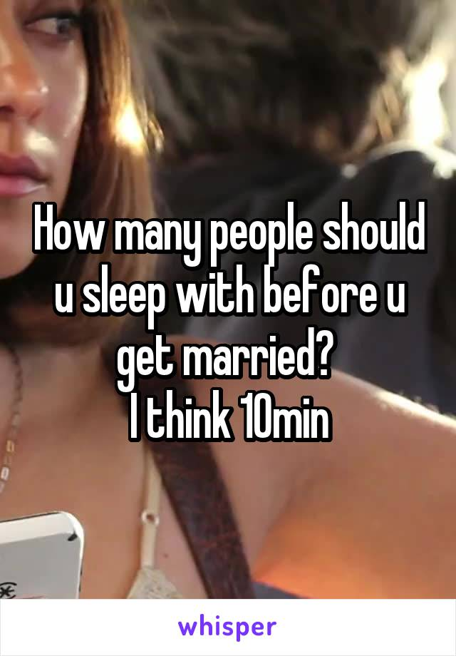 How many people should u sleep with before u get married?  I think 10min