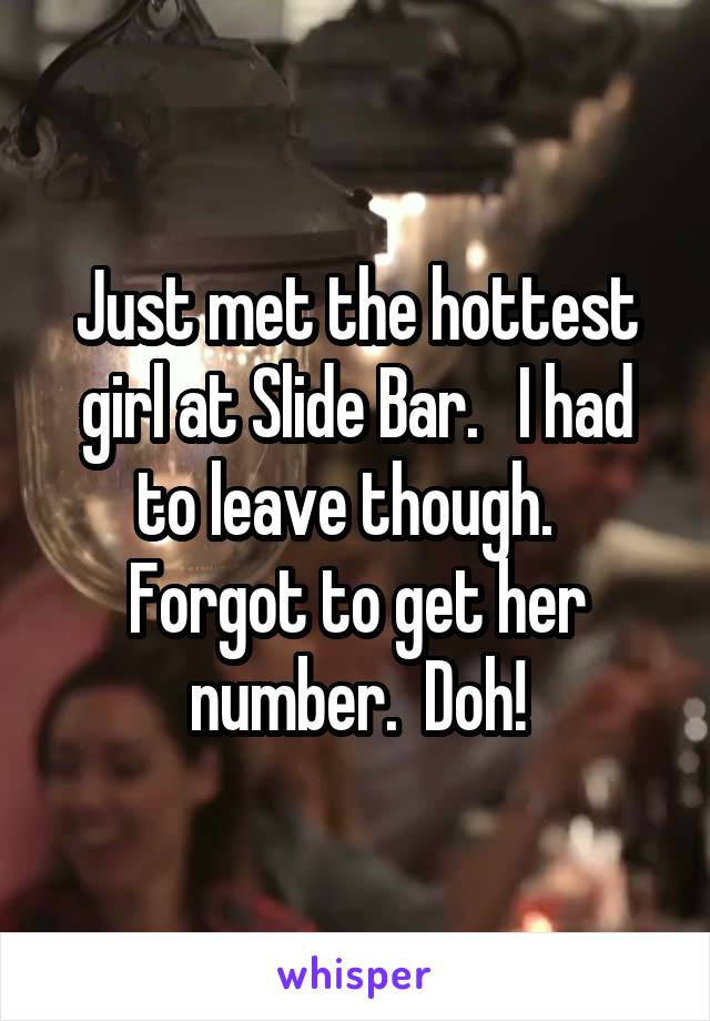 Just met the hottest girl at Slide Bar.   I had to leave though.   Forgot to get her number.  Doh!