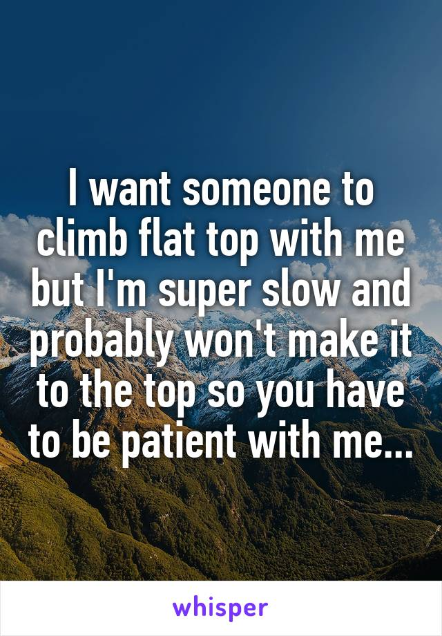 I want someone to climb flat top with me but I'm super slow and probably won't make it to the top so you have to be patient with me...