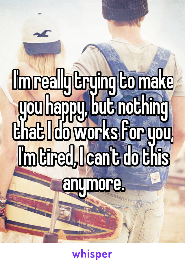 I'm really trying to make you happy, but nothing that I do works for you, I'm tired, I can't do this anymore.