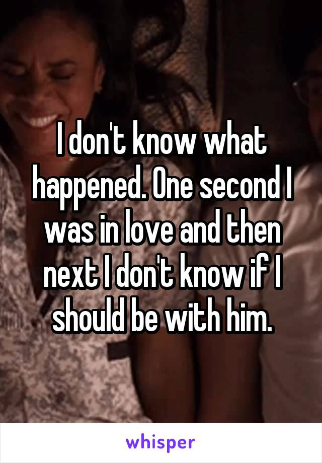 I don't know what happened. One second I was in love and then next I don't know if I should be with him.