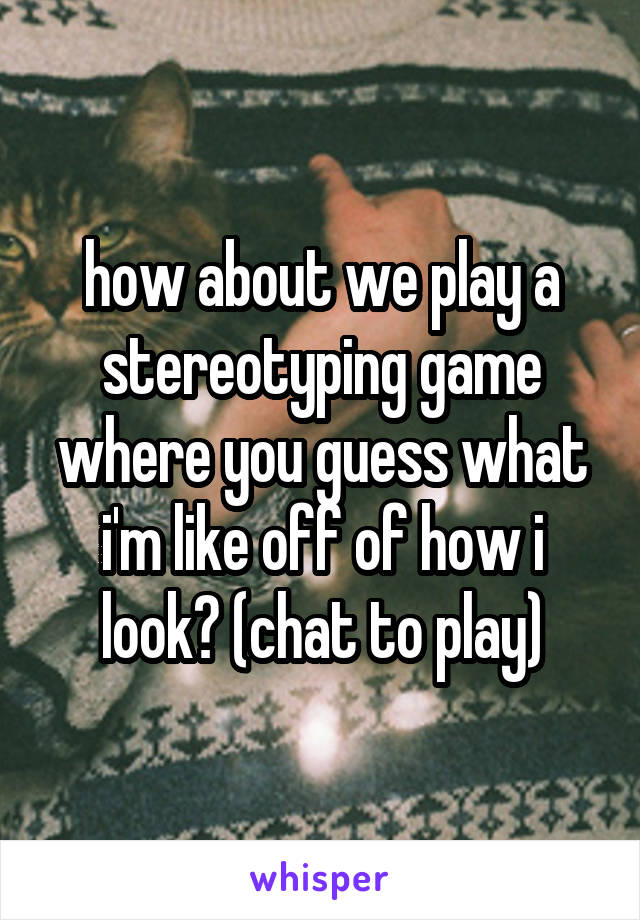how about we play a stereotyping game where you guess what i'm like off of how i look? (chat to play)