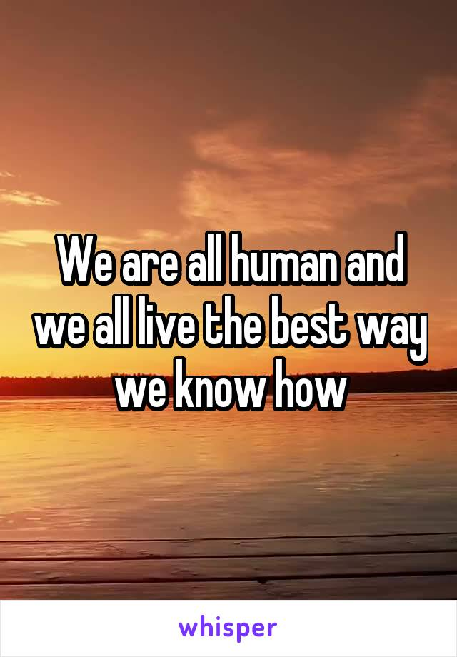 We are all human and we all live the best way we know how