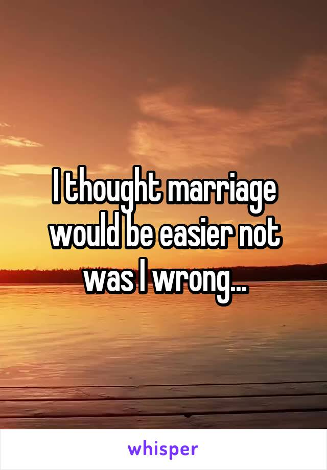 I thought marriage would be easier not was I wrong...