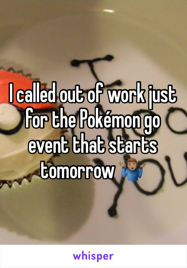 I called out of work just for the Pokémon go event that starts tomorrow 🤷🏽♂️