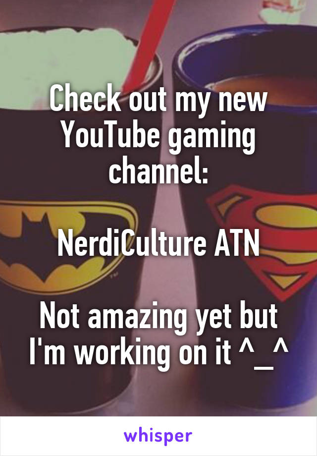 Check out my new YouTube gaming channel:  NerdiCulture ATN  Not amazing yet but I'm working on it ^_^