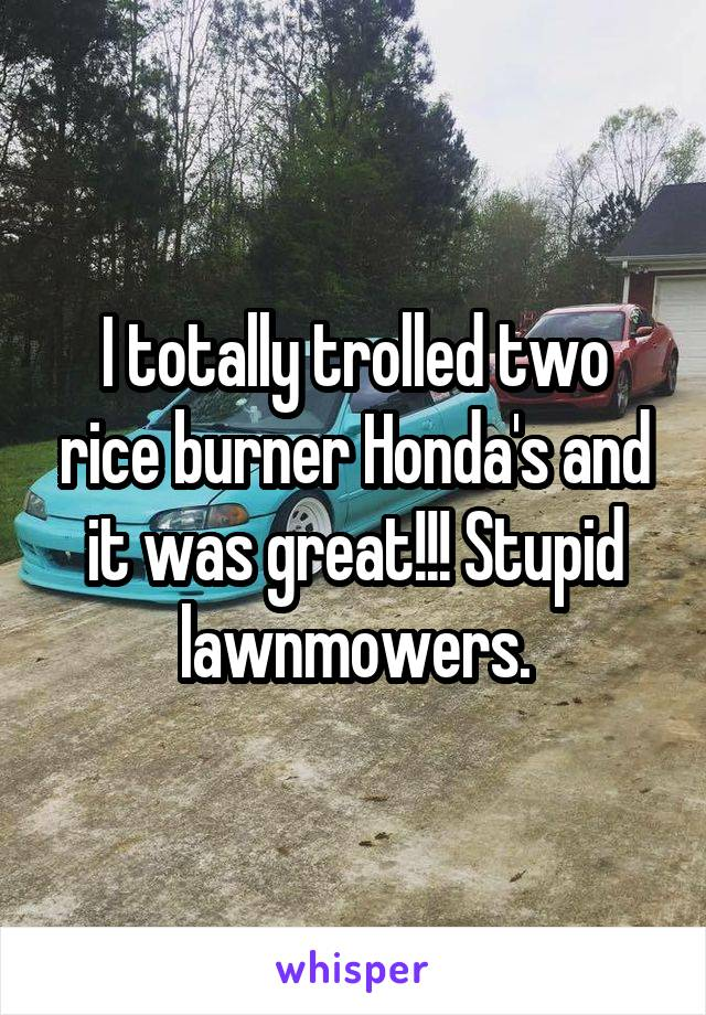 I totally trolled two rice burner Honda's and it was great!!! Stupid lawnmowers.