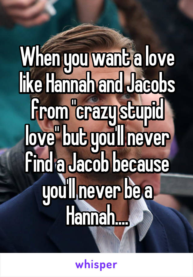 "When you want a love like Hannah and Jacobs from ""crazy stupid love"" but you'll never find a Jacob because you'll never be a Hannah...."