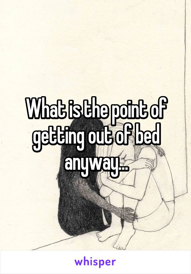 What is the point of getting out of bed anyway...