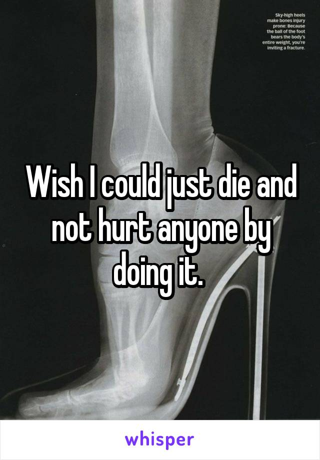 Wish I could just die and not hurt anyone by doing it.