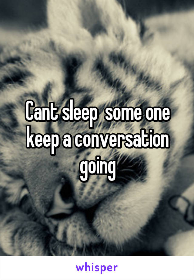 Cant sleep  some one keep a conversation going