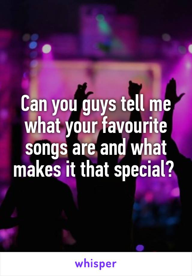 Can you guys tell me what your favourite songs are and what makes it that special?