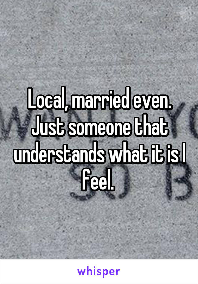 Local, married even. Just someone that understands what it is I feel.