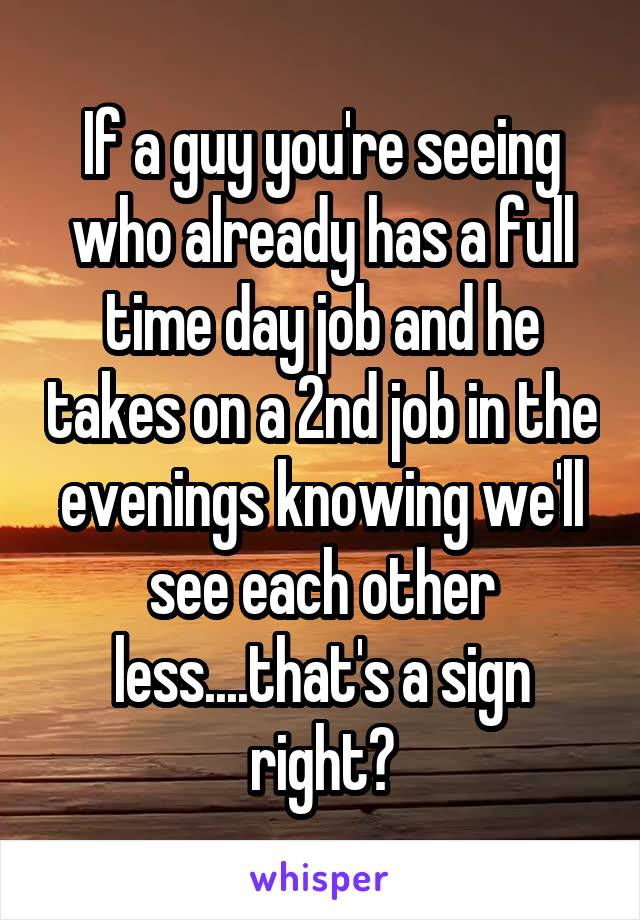 If a guy you're seeing who already has a full time day job and he takes on a 2nd job in the evenings knowing we'll see each other less....that's a sign right?