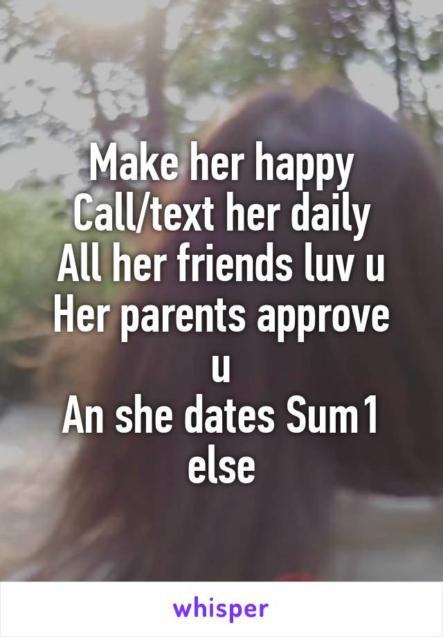 Make her happy Call/text her daily All her friends luv u Her parents approve u An she dates Sum1 else