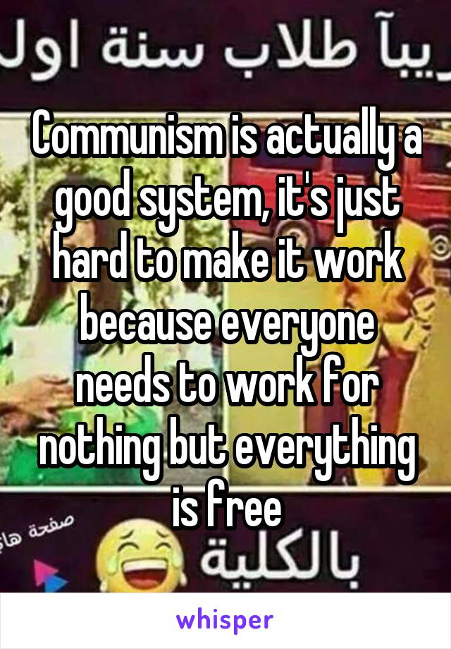 Communism is actually a good system, it's just hard to make it work because everyone needs to work for nothing but everything is free