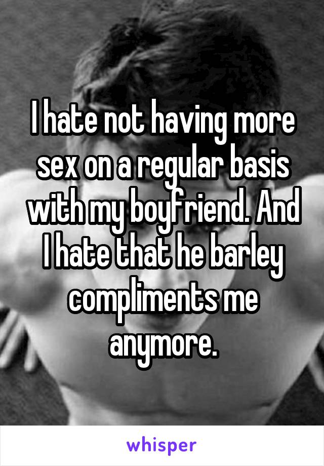 I hate not having more sex on a regular basis with my boyfriend. And I hate that he barley compliments me anymore.