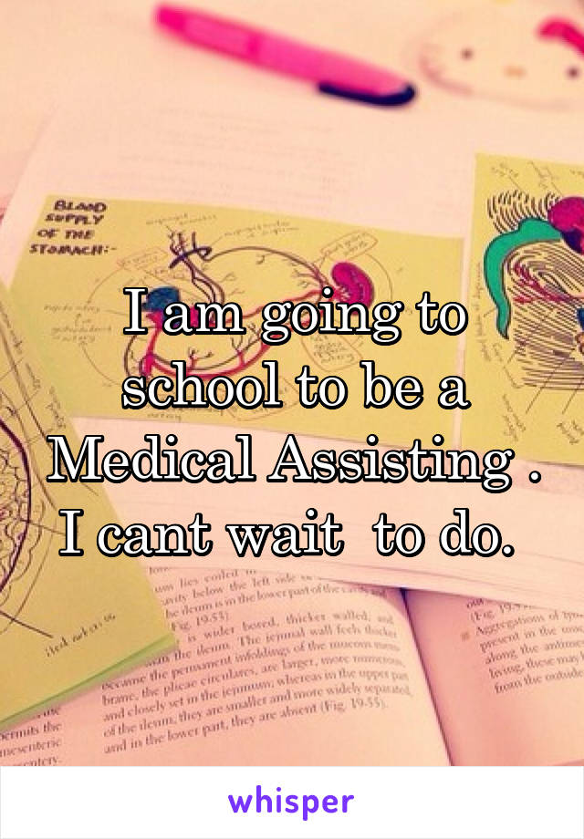 I am going to school to be a Medical Assisting . I cant wait  to do.