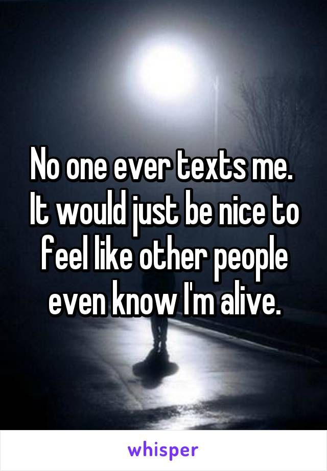 No one ever texts me.  It would just be nice to feel like other people even know I'm alive.