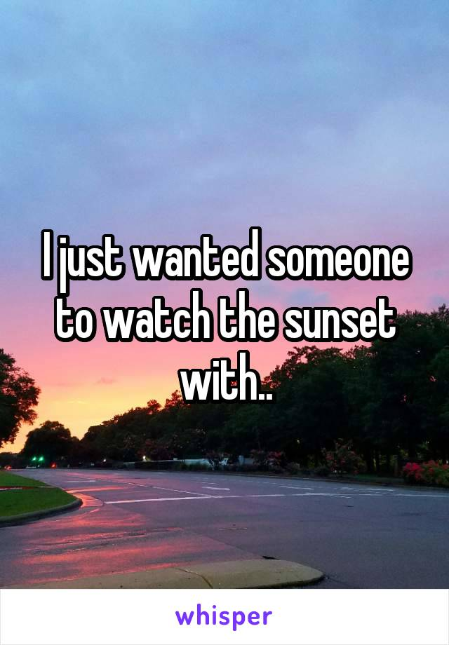 I just wanted someone to watch the sunset with..