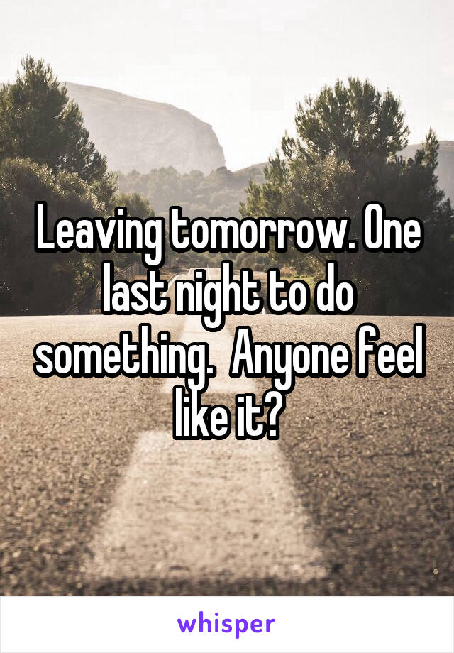 Leaving tomorrow. One last night to do something.  Anyone feel like it?