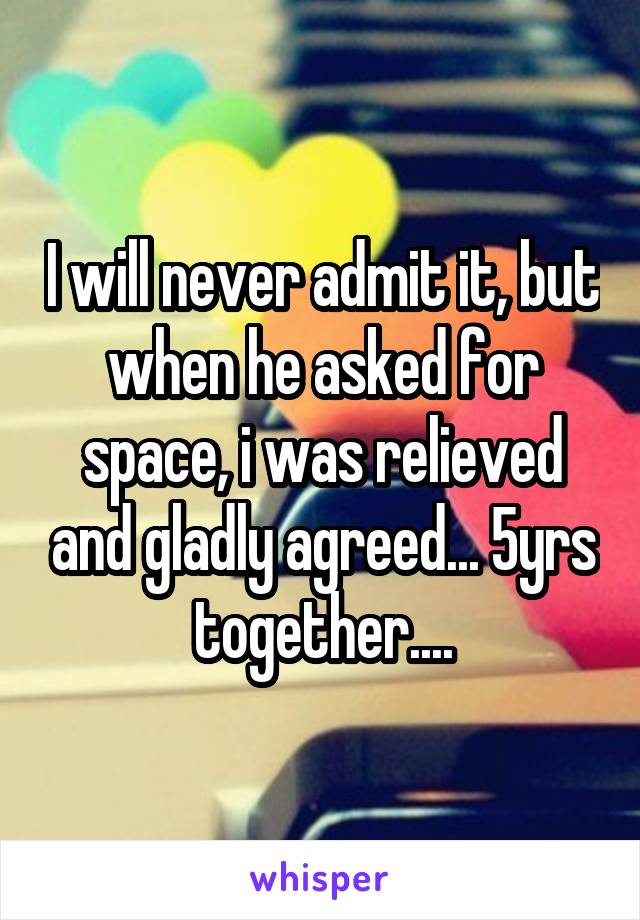 I will never admit it, but when he asked for space, i was relieved and gladly agreed... 5yrs together....