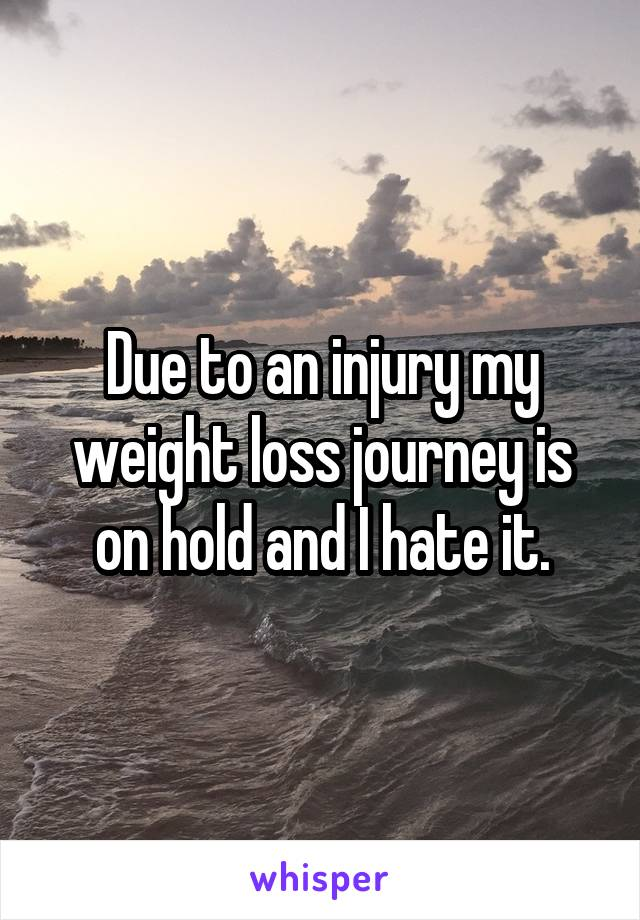 Due to an injury my weight loss journey is on hold and I hate it.