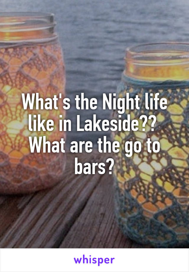 What's the Night life like in Lakeside??  What are the go to bars?